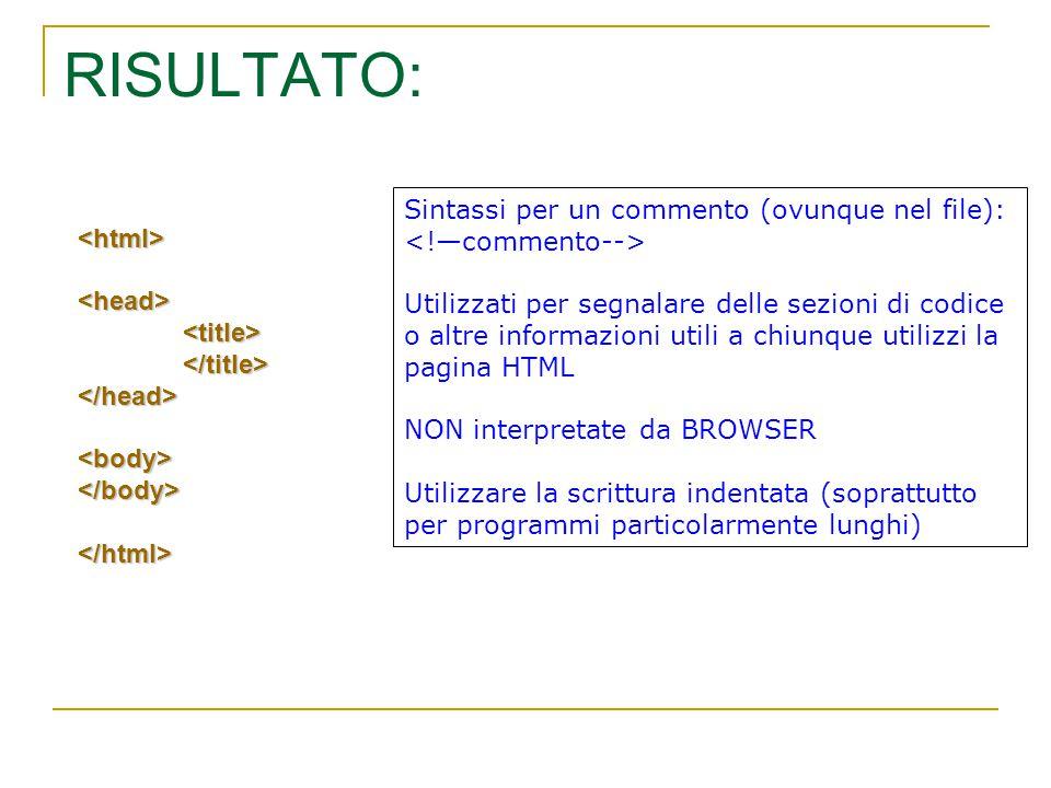 RISULTATO: <html><head><title></title></head><body></body></html> Sintassi per un commento (ovunque nel file): Utilizzati per segnalare delle sezioni di codice o altre informazioni utili a chiunque utilizzi la pagina HTML NON interpretate da BROWSER Utilizzare la scrittura indentata (soprattutto per programmi particolarmente lunghi)