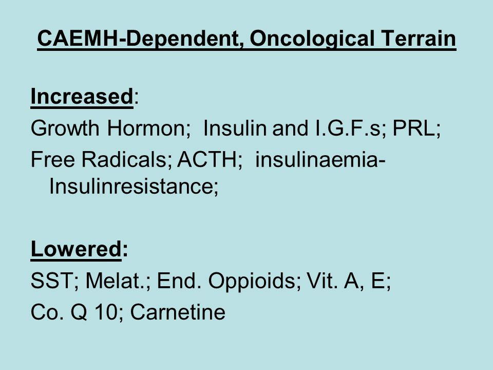 CAEMH-Dependent, Oncological Terrain Increased: Growth Hormon; Insulin and I.G.F.s; PRL; Free Radicals; ACTH; insulinaemia- Insulinresistance; Lowered: SST; Melat.; End.