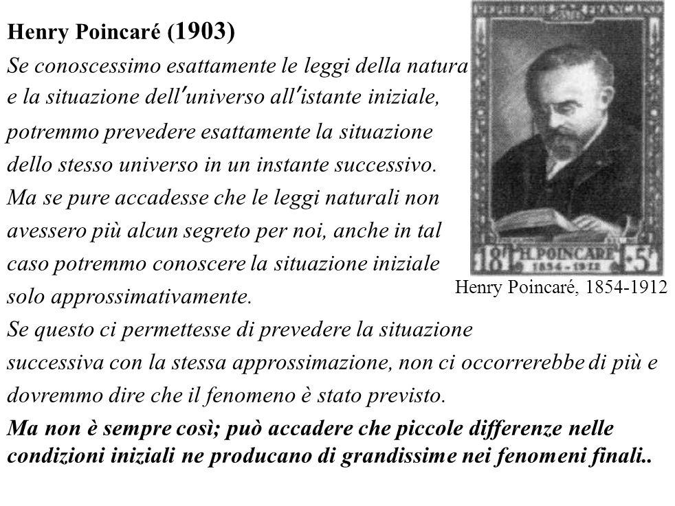 Henry Poincaré ( 1903) Se conoscessimo esattamente le leggi della natura e la situazione dell'universo all'istante iniziale, potremmo prevedere esatta