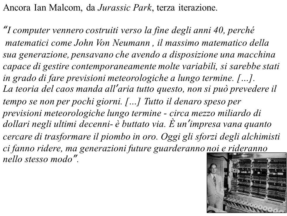 """Ancora Ian Malcom, da Jurassic Park, terza iterazione. """"I computer vennero costruiti verso la fine degli anni 40, perché matematici come John Von Neum"""