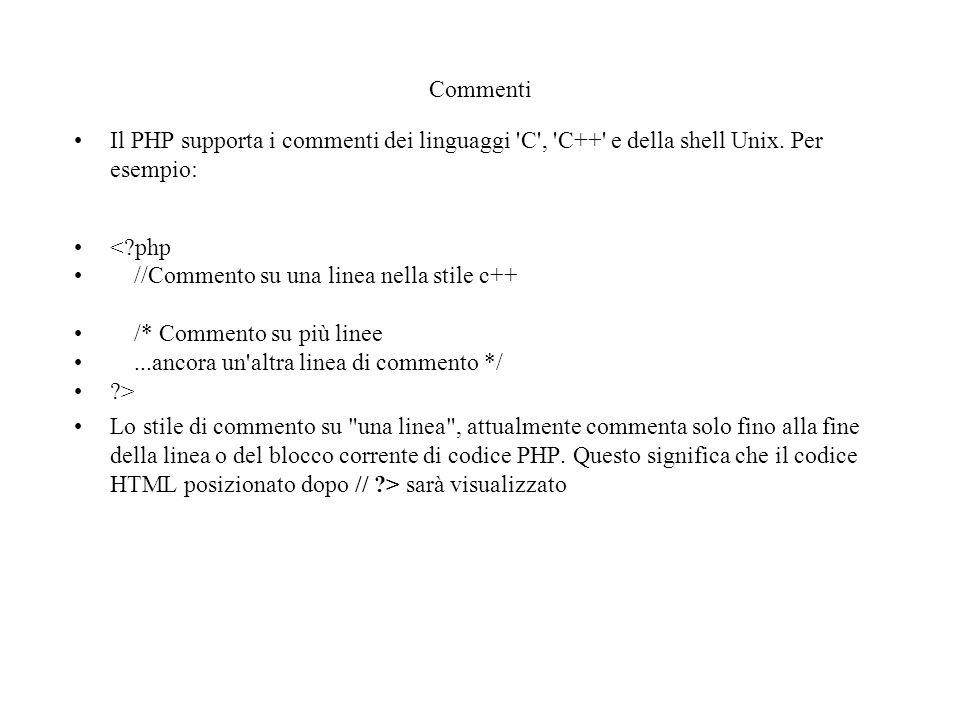 Commenti Il PHP supporta i commenti dei linguaggi 'C', 'C++' e della shell Unix. Per esempio: <?php //Commento su una linea nella stile c++ /* Comment