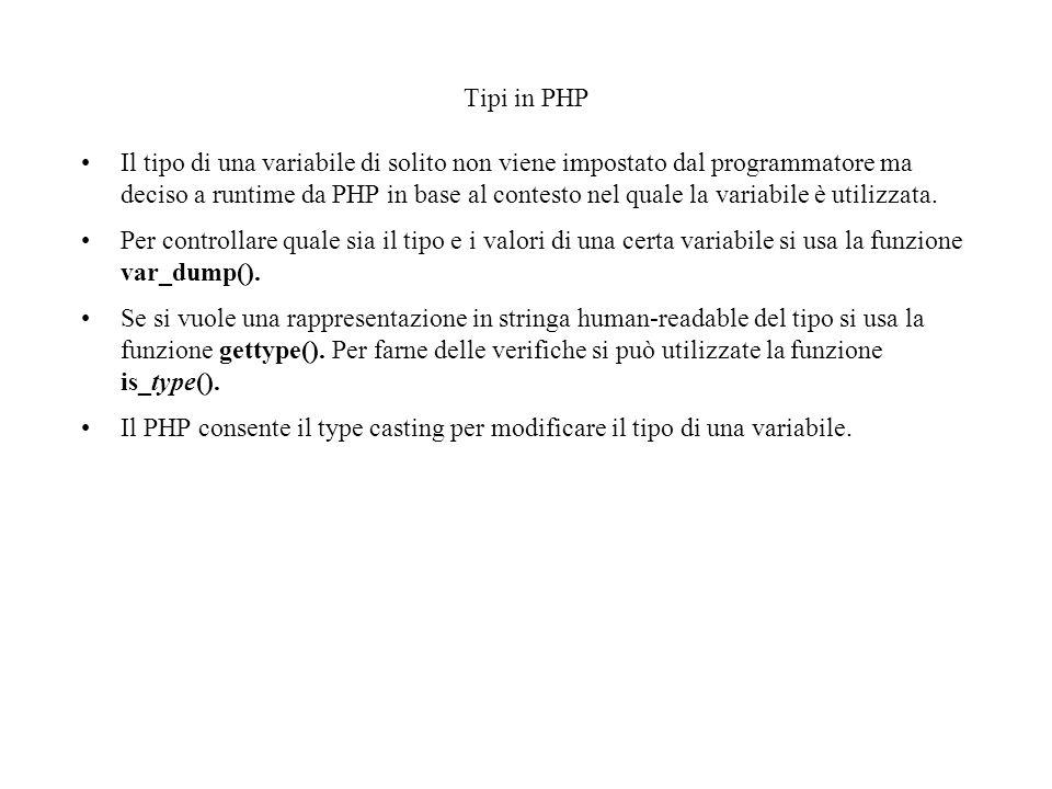 Tipi in PHP Il tipo di una variabile di solito non viene impostato dal programmatore ma deciso a runtime da PHP in base al contesto nel quale la varia