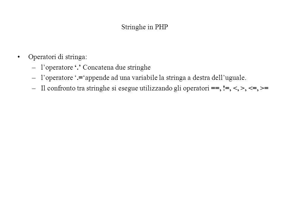 Stringhe in PHP Operatori di stringa: –l'operatore '.' Concatena due stringhe –l'operatore '.='appende ad una variabile la stringa a destra dell'uguale.