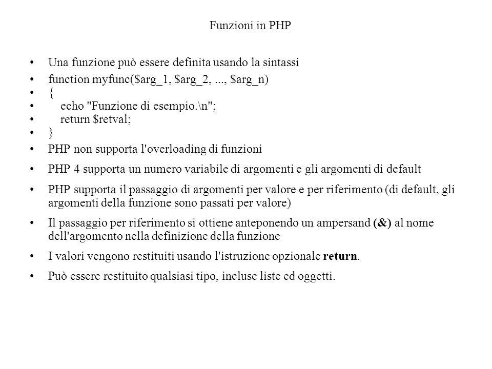 Funzioni in PHP Una funzione può essere definita usando la sintassi function myfunc($arg_1, $arg_2,..., $arg_n) { echo Funzione di esempio.\n ; return $retval; } PHP non supporta l overloading di funzioni PHP 4 supporta un numero variabile di argomenti e gli argomenti di default PHP supporta il passaggio di argomenti per valore e per riferimento (di default, gli argomenti della funzione sono passati per valore) Il passaggio per riferimento si ottiene anteponendo un ampersand (&) al nome dell argomento nella definizione della funzione I valori vengono restituiti usando l istruzione opzionale return.