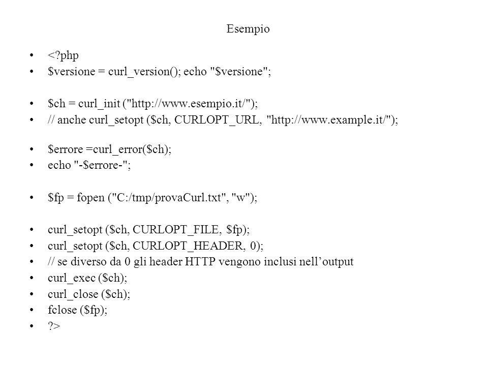 Esempio < php $versione = curl_version(); echo $versione ; $ch = curl_init ( http://www.esempio.it/ ); // anche curl_setopt ($ch, CURLOPT_URL, http://www.example.it/ ); $errore =curl_error($ch); echo -$errore- ; $fp = fopen ( C:/tmp/provaCurl.txt , w ); curl_setopt ($ch, CURLOPT_FILE, $fp); curl_setopt ($ch, CURLOPT_HEADER, 0); // se diverso da 0 gli header HTTP vengono inclusi nell'output curl_exec ($ch); curl_close ($ch); fclose ($fp); >
