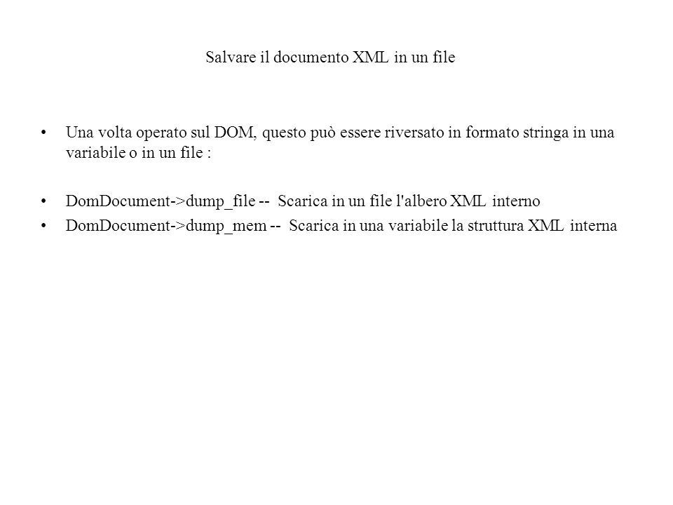 Salvare il documento XML in un file Una volta operato sul DOM, questo può essere riversato in formato stringa in una variabile o in un file : DomDocument->dump_file -- Scarica in un file l albero XML interno DomDocument->dump_mem -- Scarica in una variabile la struttura XML interna
