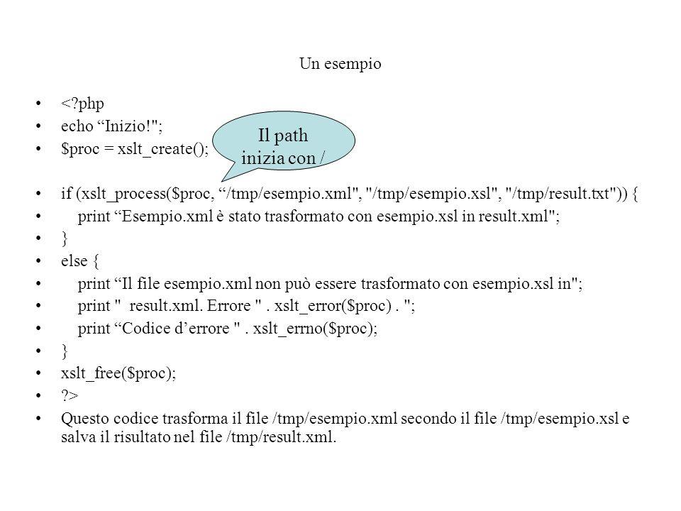 Un esempio < php echo Inizio! ; $proc = xslt_create(); if (xslt_process($proc, /tmp/esempio.xml , /tmp/esempio.xsl , /tmp/result.txt )) { print Esempio.xml è stato trasformato con esempio.xsl in result.xml ; } else { print Il file esempio.xml non può essere trasformato con esempio.xsl in ; print result.xml.