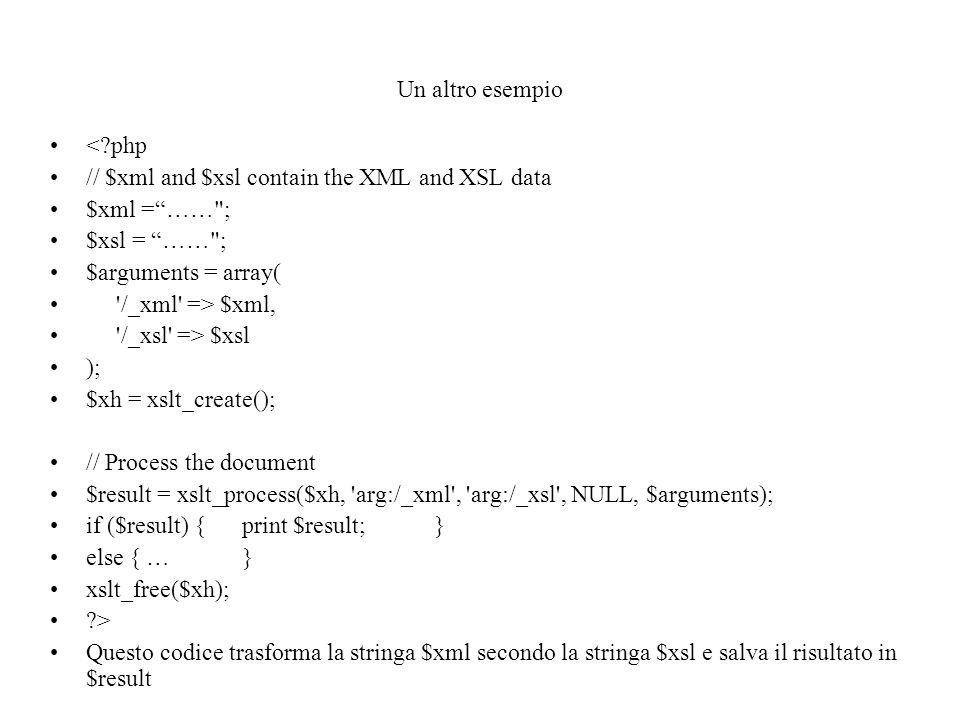 Un altro esempio < php // $xml and $xsl contain the XML and XSL data $xml = …… ; $xsl = …… ; $arguments = array( /_xml => $xml, /_xsl => $xsl ); $xh = xslt_create(); // Process the document $result = xslt_process($xh, arg:/_xml , arg:/_xsl , NULL, $arguments); if ($result) {print $result;} else {…} xslt_free($xh); > Questo codice trasforma la stringa $xml secondo la stringa $xsl e salva il risultato in $result