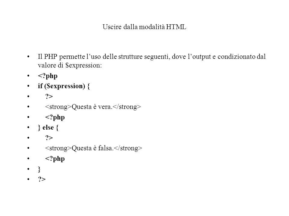 Uscire dalla modalità HTML Il PHP permette l'uso delle strutture seguenti, dove l'output e condizionato dal valore di $expression: < php if ($expression) { > Questa è vera.