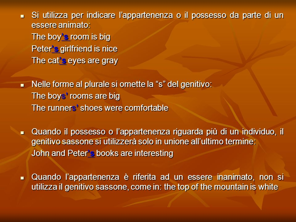 Si utilizza per indicare l'appartenenza o il possesso da parte di un essere animato: Si utilizza per indicare l'appartenenza o il possesso da parte di un essere animato: The boy's room is big Peter's girlfriend is nice The cat's eyes are gray The cat's eyes are gray Nelle forme al plurale si omette la s del genitivo: Nelle forme al plurale si omette la s del genitivo: The boys' rooms are big The runners' shoes were comfortable Quando il possesso o l'appartenenza riguarda più di un individuo, il genitivo sassone si utilizzerà solo in unione all'ultimo termine: Quando il possesso o l'appartenenza riguarda più di un individuo, il genitivo sassone si utilizzerà solo in unione all'ultimo termine: John and Peter's books are interesting Quando l'appartenenza è riferita ad un essere inanimato, non si utilizza il genitivo sassone, come in: the top of the mountain is white Quando l'appartenenza è riferita ad un essere inanimato, non si utilizza il genitivo sassone, come in: the top of the mountain is white