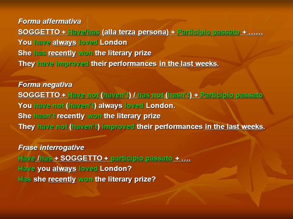 Forma affermativa SOGGETTO + Have/has (alla terza persona) + Participio passato + …… You have always loved London She has recently won the literary prize They have improved their performances in the last weeks.
