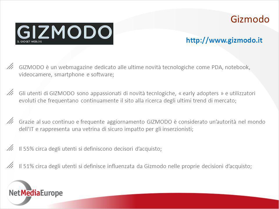  GIZMODO è un webmagazine dedicato alle ultime novità tecnologiche come PDA, notebook, videocamere, smartphone e software;  Gli utenti di GIZMODO sono appassionati di novità tecnlogiche, « early adopters » e utilizzatori evoluti che frequentano continuamente il sito alla ricerca degli ultimi trend di mercato;  Grazie al suo continuo e frequente aggiornamento GIZMODO è considerato un'autorità nel mondo dell'IT e rappresenta una vetrina di sicuro impatto per gli inserzionisti;  Il 51% circa degli utenti si definisce influenzata da Gizmodo nelle proprie decisioni d'acquisto;  Il 55% circa degli utenti si definiscono decisori d'acquisto; Gizmodo http://www.gizmodo.it