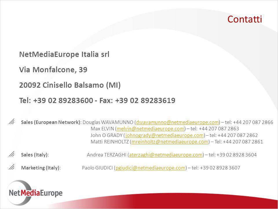 NetMediaEurope Italia srl Via Monfalcone, 39 20092 Cinisello Balsamo (MI) Tel: +39 02 89283600 - Fax: +39 02 89283619 Contatti  Sales (European Network): Douglas WAVAMUNNO (dwavamunno@netmediaeurope.com) – tel: +44 207 087 2866dwavamunno@netmediaeurope.com Max ELVIN (melvin@netmediaeurope.com) – tel: +44 207 087 2863melvin@netmediaeurope.com John O GRADY (johnogrady@netmediaeurope.com) – tel: +44 207 087 2862johnogrady@netmediaeurope.com Matti REINHOLTZ (mreinholtz@netmediaeurope.com) – Tel: +44 207 087 2861mreinholtz@netmediaeurope.com  Sales (Italy): Andrea TERZAGHI (aterzaghi@netmediaeurope.com) – tel: +39 02 8928 3604aterzaghi@netmediaeurope.com  Marketing (Italy): Paolo GIUDICI (pgiudici@netmediaeurope.com) – tel: +39 02 8928 3607pgiudici@netmediaeurope.com
