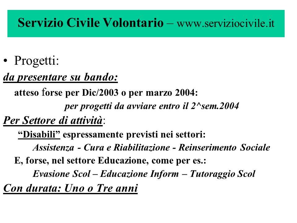Servizio Civile Volontario – www.serviziocivile.it Progetti: da presentare su bando: atteso f orse per Dic/2003 o per marzo 2004: per progetti da avvi