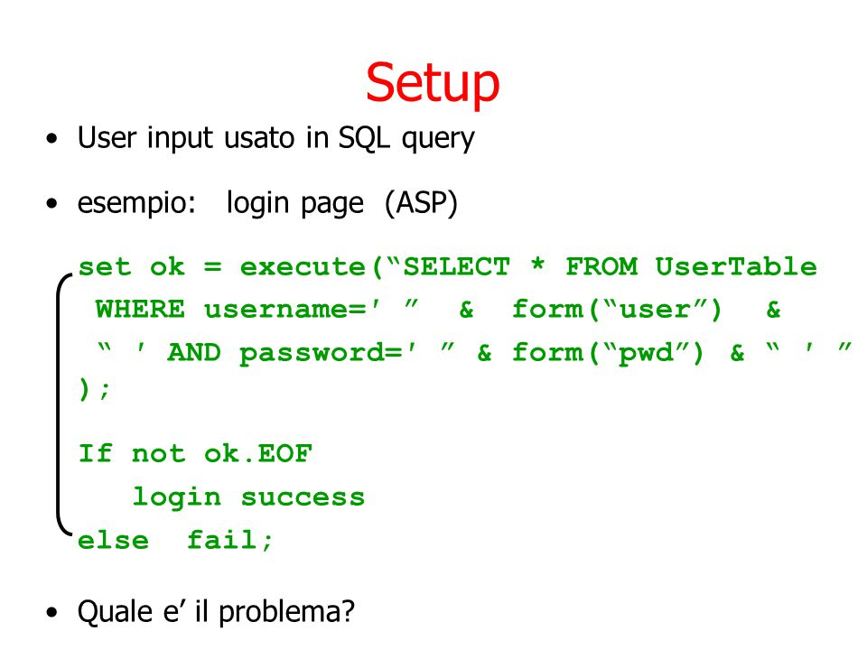 Setup User input usato in SQL query esempio: login page (ASP) set ok = execute( SELECT * FROM UserTable WHERE username=′ & form( user ) & ′ AND password=′ & form( pwd ) & ′ ); If not ok.EOF login success else fail; Quale e' il problema?