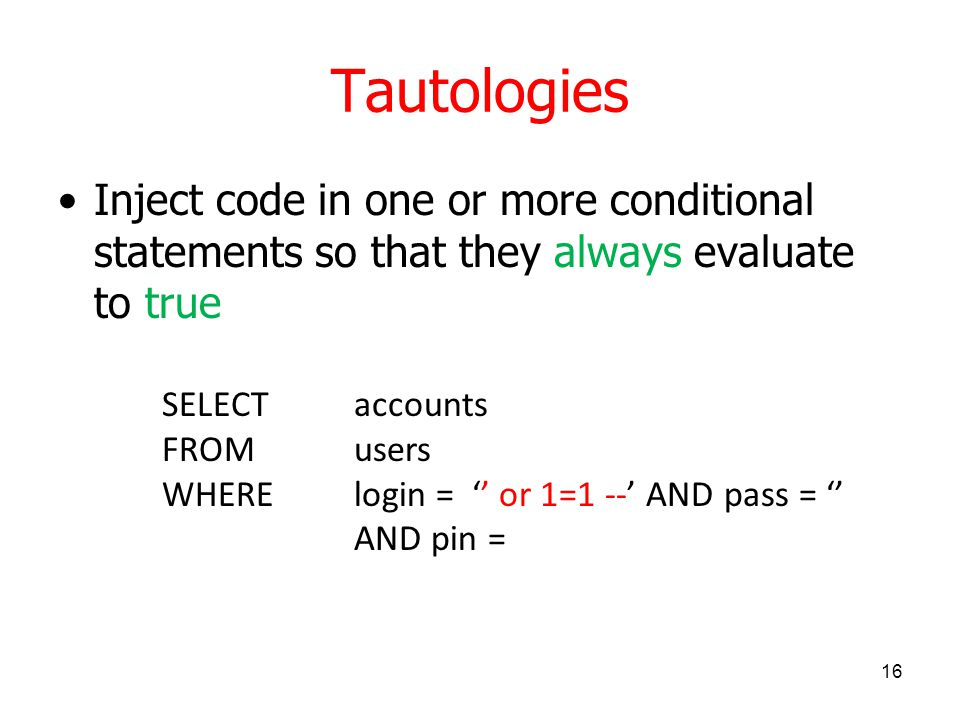Tautologies Inject code in one or more conditional statements so that they always evaluate to true 16 SELECT accounts FROM users WHERElogin = '' or 1=1 --' AND pass = '' AND pin =