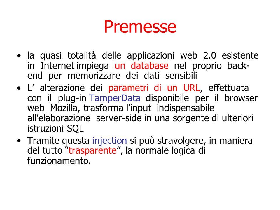 Premesse la quasi totalità delle applicazioni web 2.0 esistente in Internet impiega un database nel proprio back- end per memorizzare dei dati sensibili L' alterazione dei parametri di un URL, effettuata con il plug-in TamperData disponibile per il browser web Mozilla, trasforma l'input indispensabile all'elaborazione server-side in una sorgente di ulteriori istruzioni SQL Tramite questa injection si può stravolgere, in maniera del tutto trasparente , la normale logica di funzionamento.