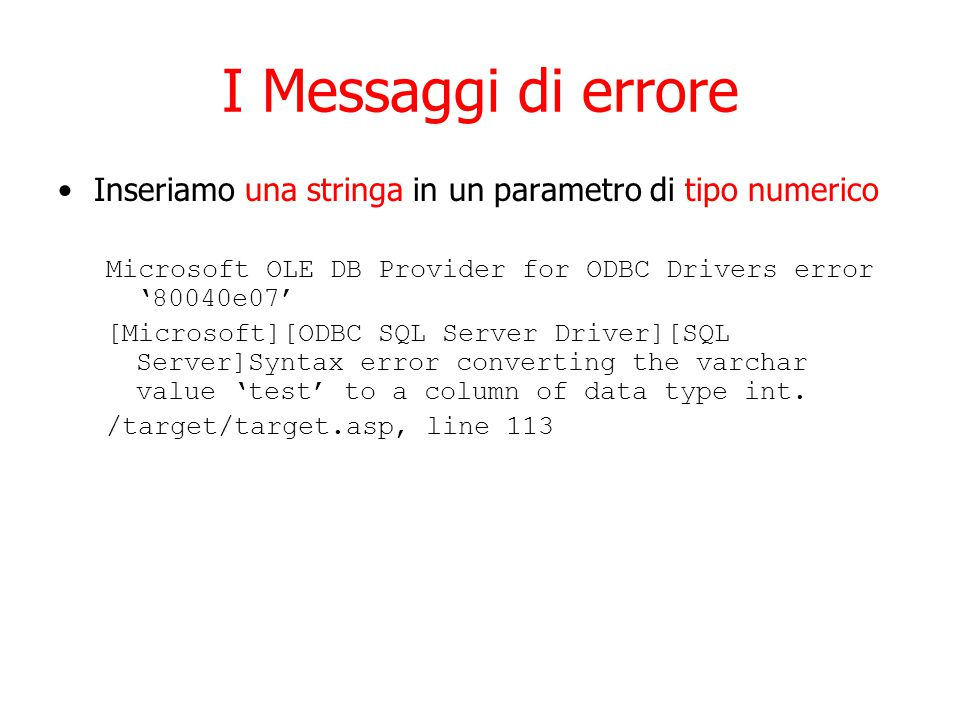 I Messaggi di errore Inseriamo una stringa in un parametro di tipo numerico Microsoft OLE DB Provider for ODBC Drivers error '80040e07' [Microsoft][ODBC SQL Server Driver][SQL Server]Syntax error converting the varchar value 'test' to a column of data type int.