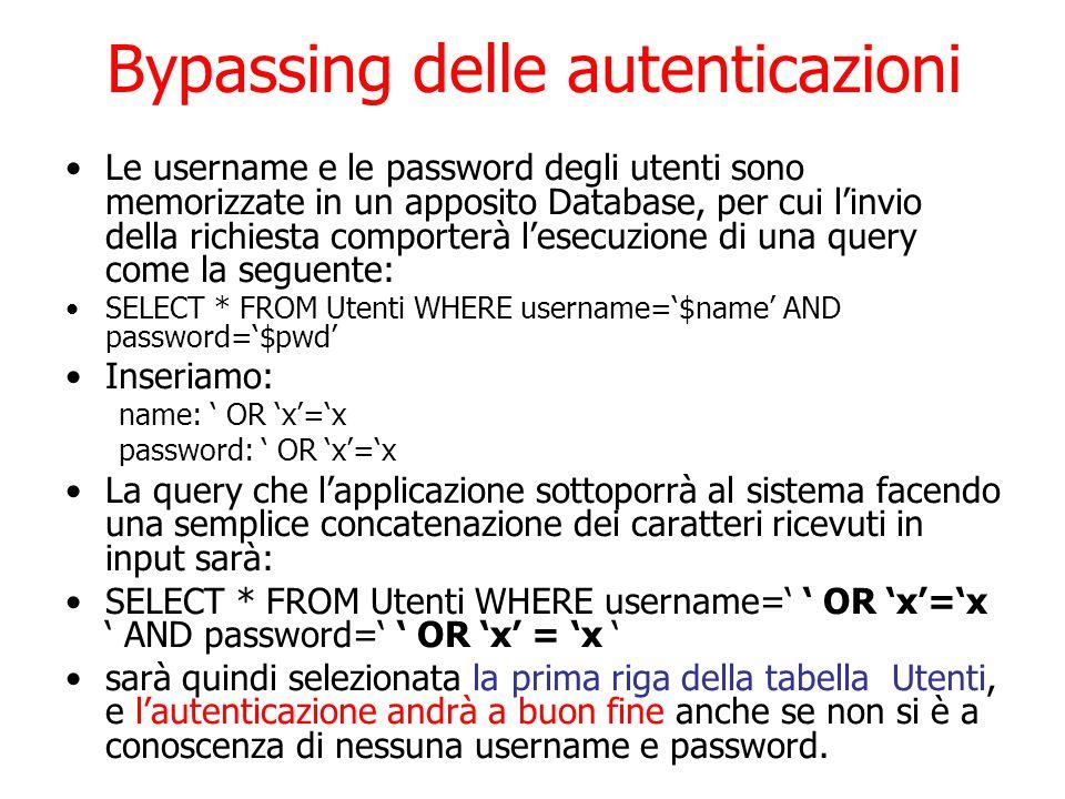Bypassing delle autenticazioni Le username e le password degli utenti sono memorizzate in un apposito Database, per cui l'invio della richiesta comporterà l'esecuzione di una query come la seguente: SELECT * FROM Utenti WHERE username='$name' AND password='$pwd' Inseriamo: name: ' OR 'x'='x password: ' OR 'x'='x La query che l'applicazione sottoporrà al sistema facendo una semplice concatenazione dei caratteri ricevuti in input sarà: SELECT * FROM Utenti WHERE username=' ' OR 'x'='x ' AND password=' ' OR 'x' = 'x ' sarà quindi selezionata la prima riga della tabella Utenti, e l'autenticazione andrà a buon fine anche se non si è a conoscenza di nessuna username e password.
