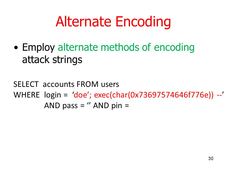Alternate Encoding Employ alternate methods of encoding attack strings 30 SELECT accounts FROM users WHERE login = 'doe'; exec(char(0x73697574646f776e)) --' AND pass = '' AND pin =