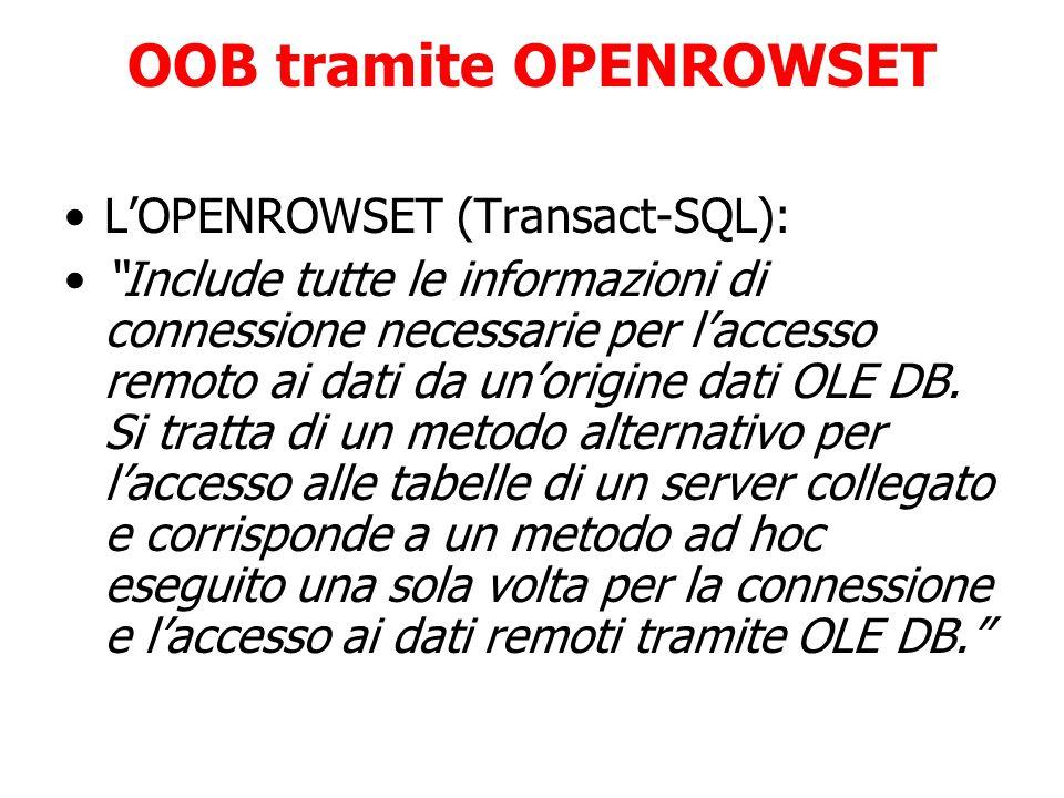 OOB tramite OPENROWSET L'OPENROWSET (Transact-SQL): Include tutte le informazioni di connessione necessarie per l'accesso remoto ai dati da un'origine dati OLE DB.