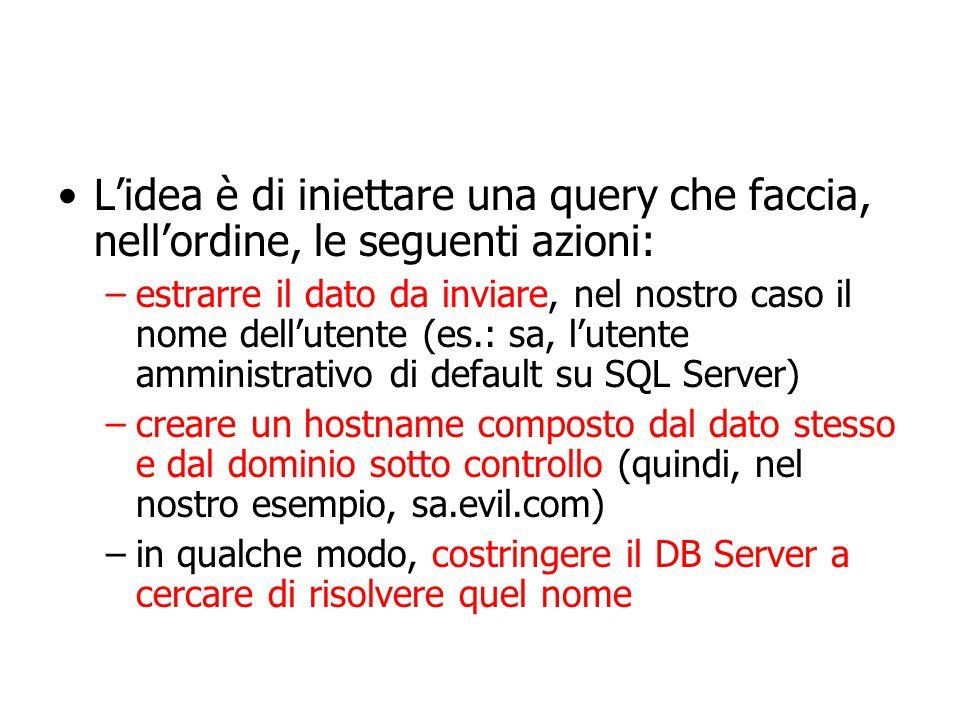 L'idea è di iniettare una query che faccia, nell'ordine, le seguenti azioni: –estrarre il dato da inviare, nel nostro caso il nome dell'utente (es.: sa, l'utente amministrativo di default su SQL Server) –creare un hostname composto dal dato stesso e dal dominio sotto controllo (quindi, nel nostro esempio, sa.evil.com) –in qualche modo, costringere il DB Server a cercare di risolvere quel nome