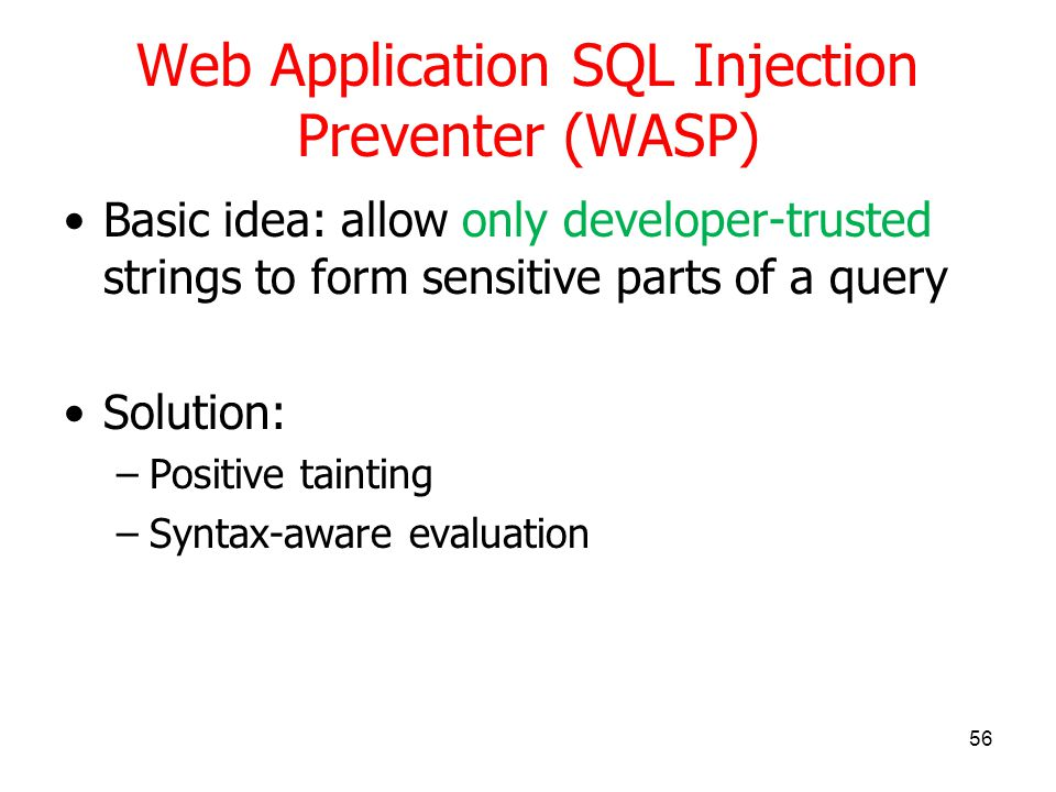 Web Application SQL Injection Preventer (WASP) Basic idea: allow only developer-trusted strings to form sensitive parts of a query Solution: –Positive tainting –Syntax-aware evaluation 56