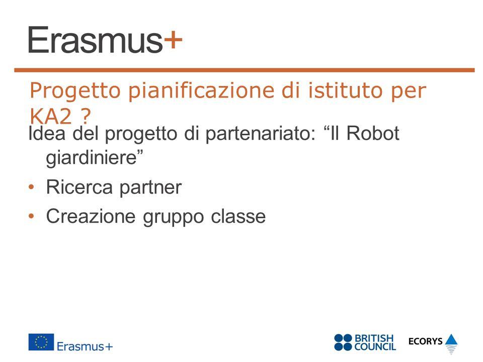"""Progetto pianificazione di istituto per KA2 ? Idea del progetto di partenariato: """"Il Robot giardiniere"""" Ricerca partner Creazione gruppo classe"""
