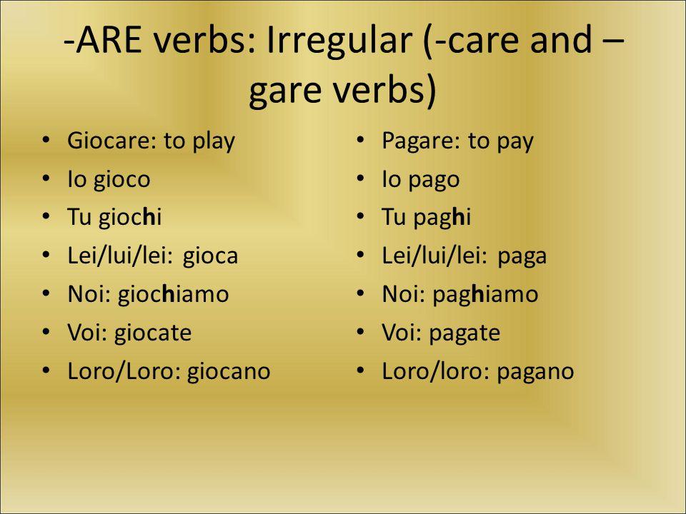 -ARE verbs: Irregular (-care and – gare verbs) Giocare: to play Io gioco Tu giochi Lei/lui/lei: gioca Noi: giochiamo Voi: giocate Loro/Loro: giocano P