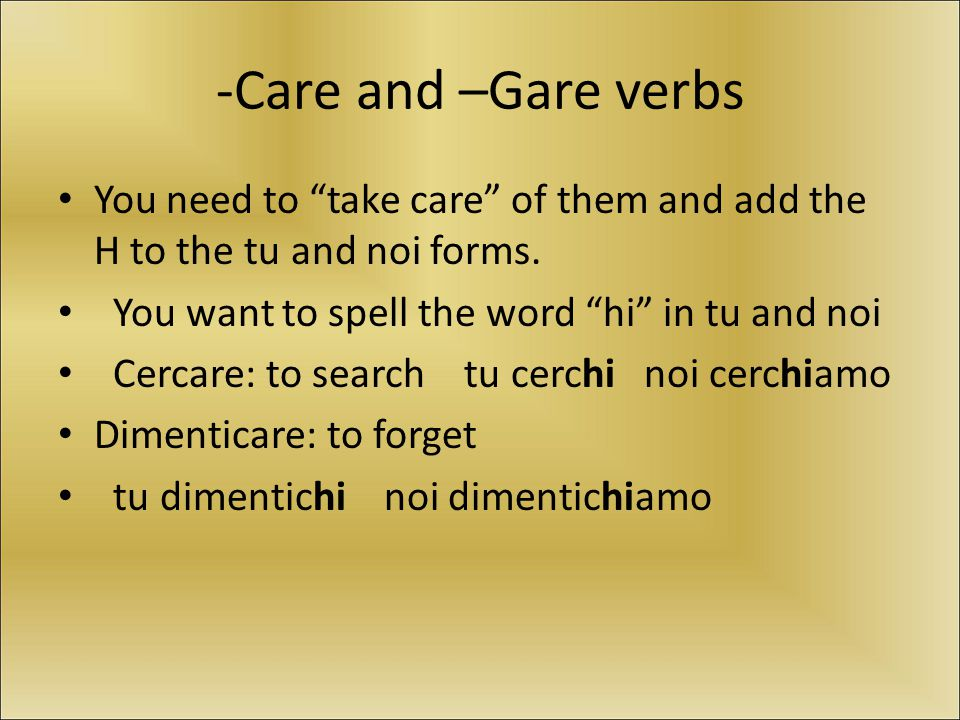 -Care and –Gare verbs You need to take care of them and add the H to the tu and noi forms.