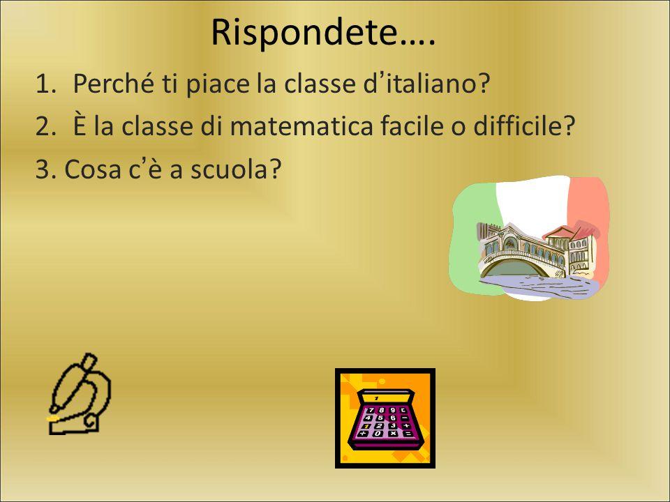 Rispondete…. 1.Perché ti piace la classe d'italiano? 2.È la classe di matematica facile o difficile? 3. Cosa c'è a scuola?