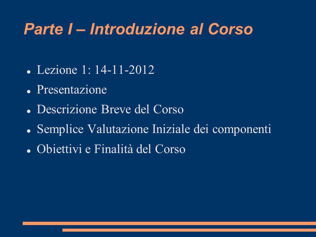 Parte I – Introduzione al Corso Lezione 1: 14-11-2012 Presentazione Descrizione Breve del Corso Semplice Valutazione Iniziale dei componenti Obiettivi e Finalità del Corso