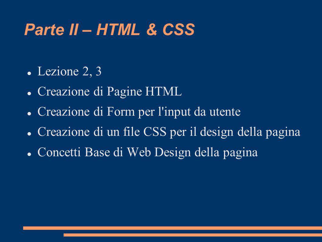 Parte II – HTML & CSS Lezione 2, 3 Creazione di Pagine HTML Creazione di Form per l input da utente Creazione di un file CSS per il design della pagina Concetti Base di Web Design della pagina