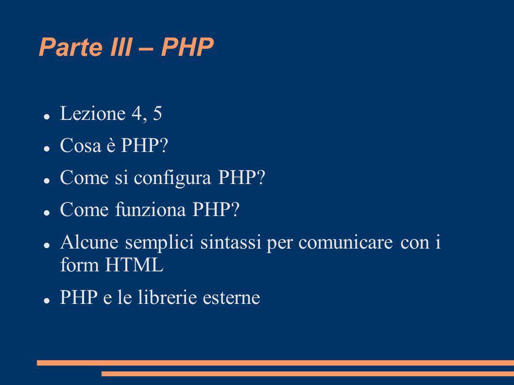 Parte III – PHP Lezione 4, 5 Cosa è PHP? Come si configura PHP? Come funziona PHP? Alcune semplici sintassi per comunicare con i form HTML PHP e le li