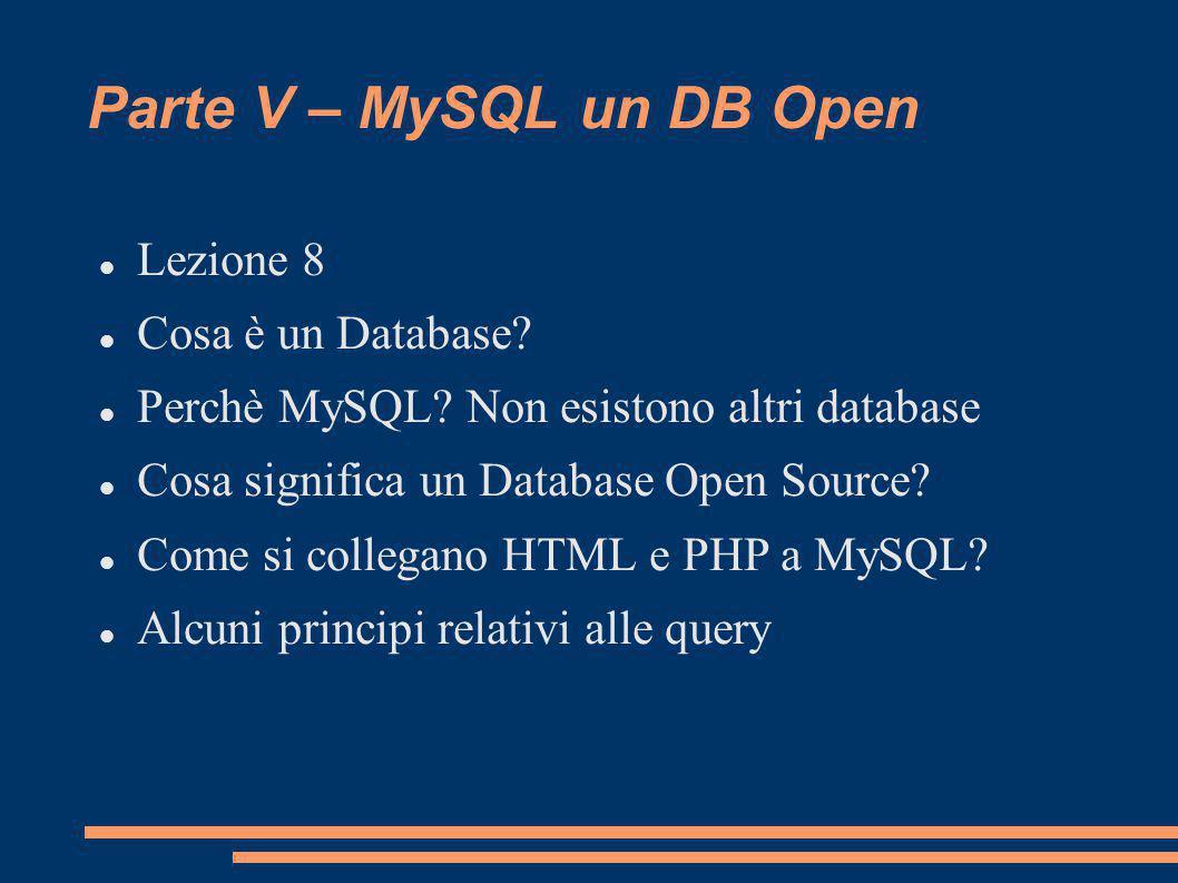 Parte V – MySQL un DB Open Lezione 8 Cosa è un Database? Perchè MySQL? Non esistono altri database Cosa significa un Database Open Source? Come si col