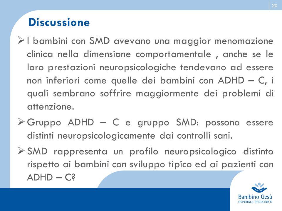 20 Discussione  I bambini con SMD avevano una maggior menomazione clinica nella dimensione comportamentale, anche se le loro prestazioni neuropsicolo