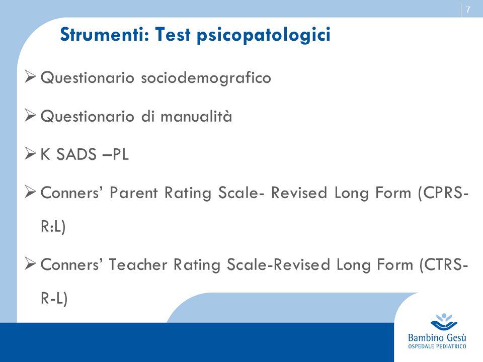 7 Strumenti: Test psicopatologici  Questionario sociodemografico  Questionario di manualità  K SADS –PL  Conners' Parent Rating Scale- Revised Lon