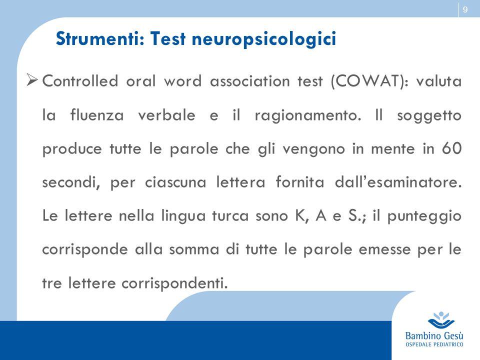 9 Strumenti: Test neuropsicologici  Controlled oral word association test (COWAT): valuta la fluenza verbale e il ragionamento. Il soggetto produce t