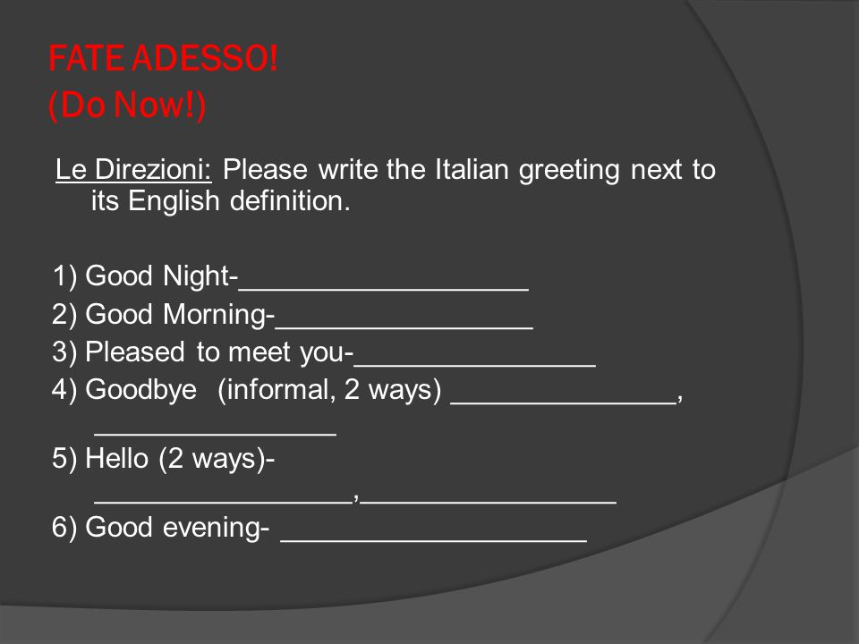 FATE ADESSO! (Do Now!) Le Direzioni: Please write the Italian greeting next to its English definition. 1) Good Night-__________________ 2) Good Mornin