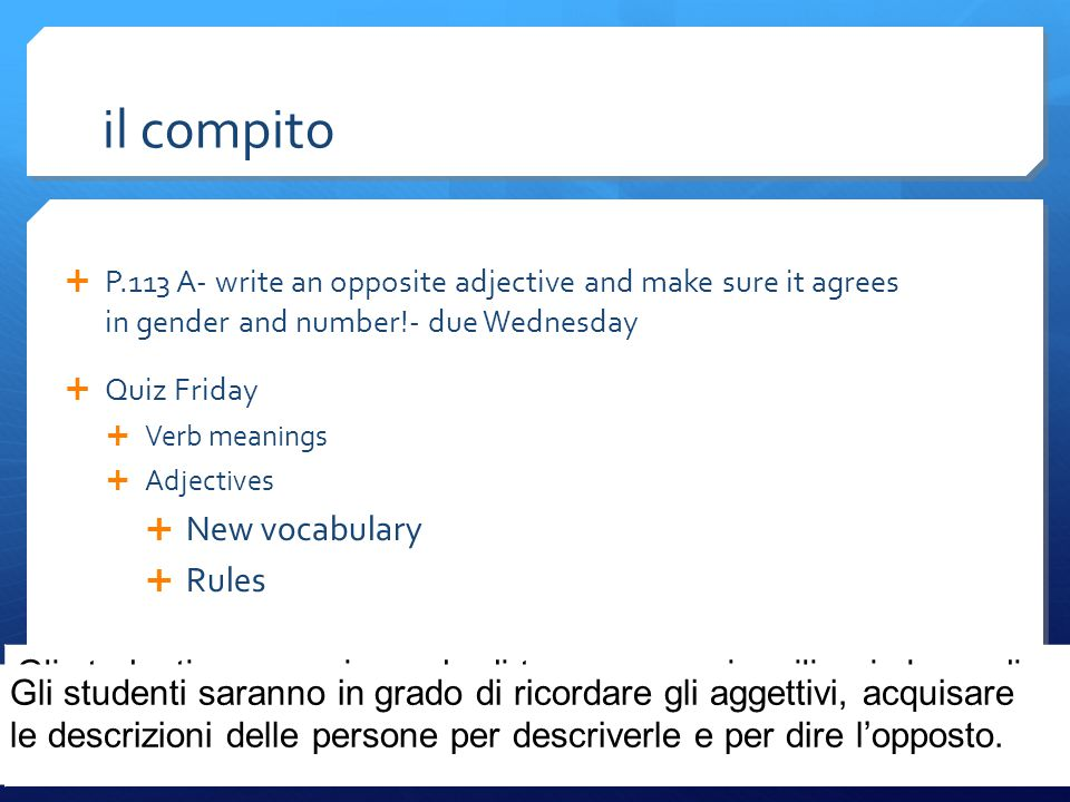 il compito  P.113 A- write an opposite adjective and make sure it agrees in gender and number!- due Wednesday  Quiz Friday  Verb meanings  Adjecti
