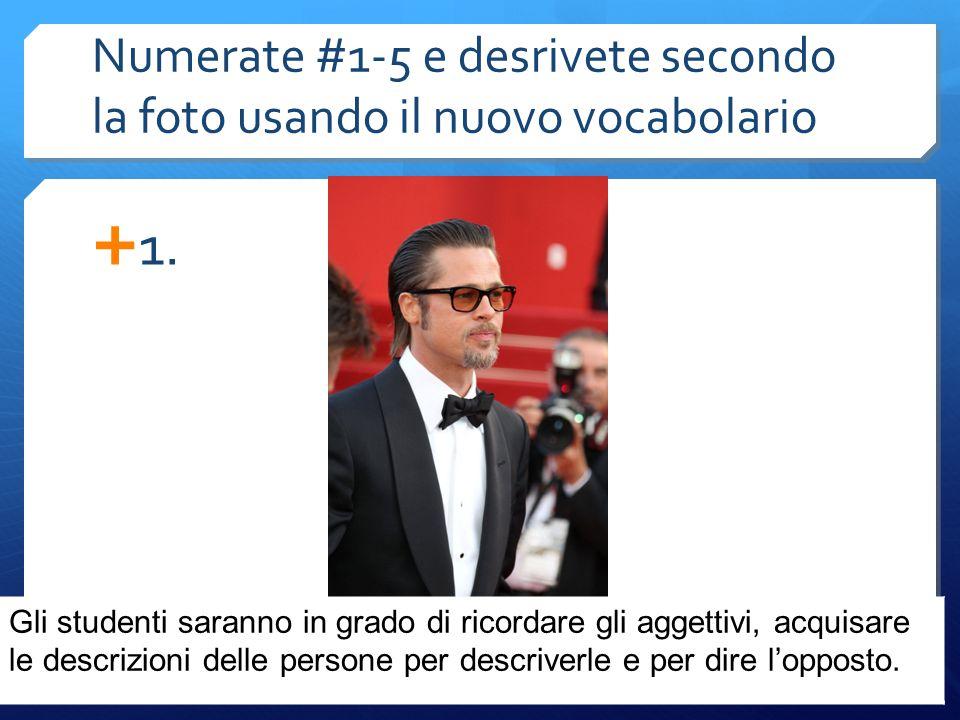 Numerate #1-5 e desrivete secondo la foto usando il nuovo vocabolario  1.