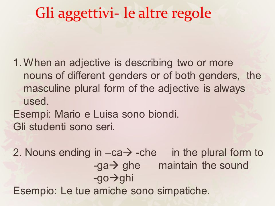 Gli aggettivi- le altre regole 1.When an adjective is describing two or more nouns of different genders or of both genders, the masculine plural form of the adjective is always used.