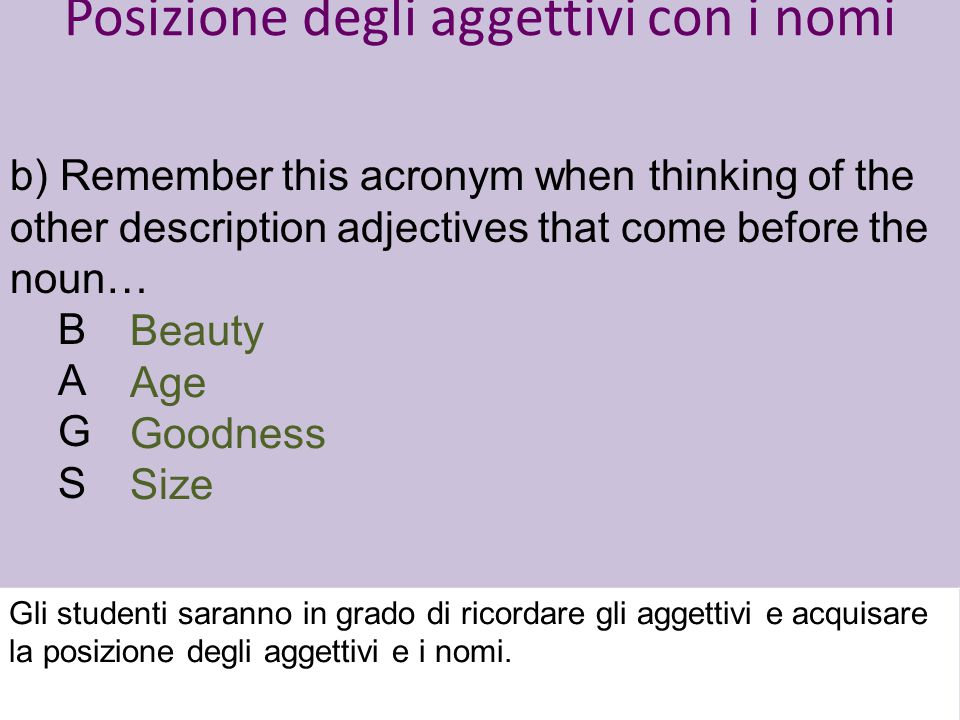 Posizione degli aggettivi con i nomi b) Remember this acronym when thinking of the other description adjectives that come before the noun… B A G S Beauty Age Goodness Size Gli studenti saranno in grado di ricordare gli aggettivi e acquisare la posizione degli aggettivi e i nomi.