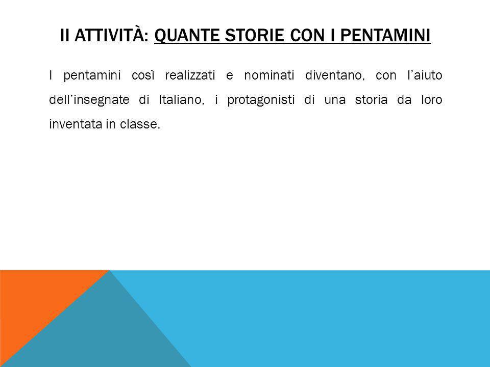 II ATTIVITÀ: QUANTE STORIE CON I PENTAMINI I pentamini così realizzati e nominati diventano, con l'aiuto dell'insegnate di Italiano, i protagonisti di