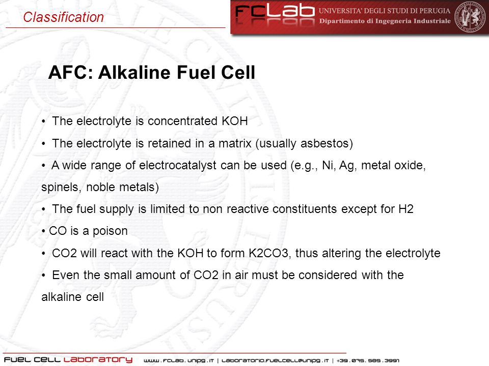 AFC: Alkaline Fuel Cell The electrolyte is concentrated KOH The electrolyte is retained in a matrix (usually asbestos) A wide range of electrocatalyst