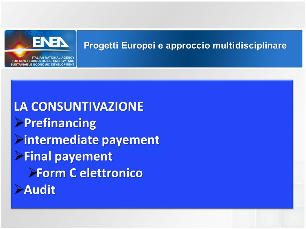 Progetti Europei e approccio multidisciplinare LA CONSUNTIVAZIONE  Prefinancing  intermediate payement  Final payement  Form C elettronico  Audit