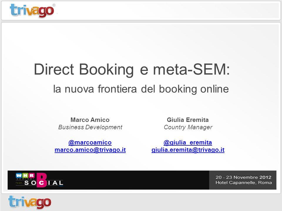 Direct Booking e meta-SEM: la nuova frontiera del booking online Giulia Eremita Country Manager @giulia_eremita giulia.eremita@trivago.it Marco Amico Business Development @marcoamico marco.amico@trivago.it