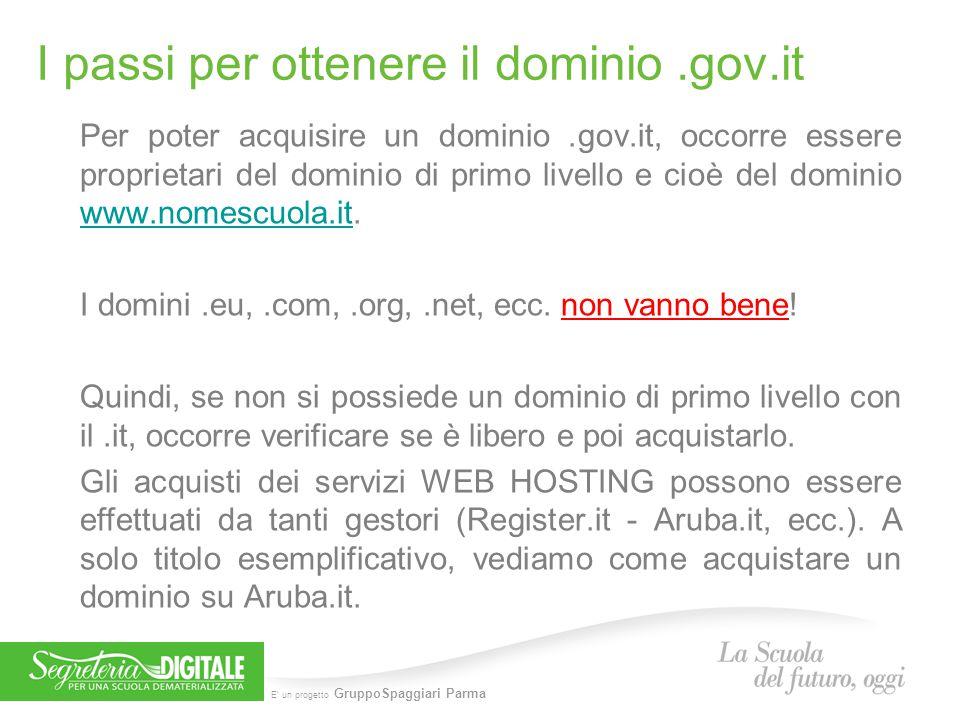 E' un progetto GruppoSpaggiari Parma Come acquistare il dominio www.nomescuola.gov.it il link è il seguente: http://hosting.aruba.it/FullOrder/registrazione_gov_it.asp N.B.: Per registrare un dominio.gov.it è necessario: Inserire il nome dominio.gov.it; Selezionare il servizio base e gli eventuali servizi aggiuntivi; Proseguire con l'ordine on-line e con il pagamento; Richiedere la registrazione del dominio.Gov.it al Centro Nazionale per l'Informatica nella Pubblica Amministrazione (DigitPA - ente preposto alla registrazione) tramite apposita documentazione reperibile alla pagina http://www.digitpa.gov.it/fruibilita-del- dato/dominio-gov-it.http://www.digitpa.gov.it/fruibilita-del- dato/dominio-gov-it